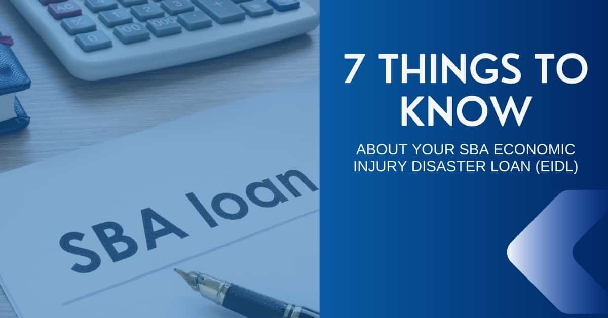 7 THINGS TO KNOW ABOUT YOUR SBA ECONOMIC INJURY DISASTER LOAN (EIDL)